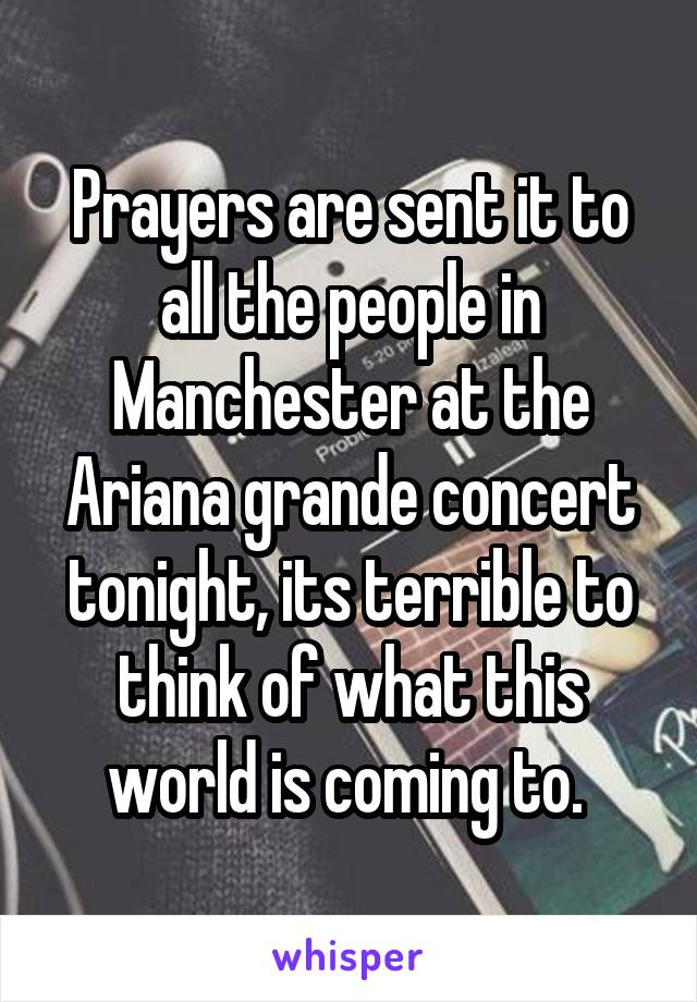 Prayers are sent it to all the people in Manchester at the Ariana grande concert tonight, its terrible to think of what this world is coming to.
