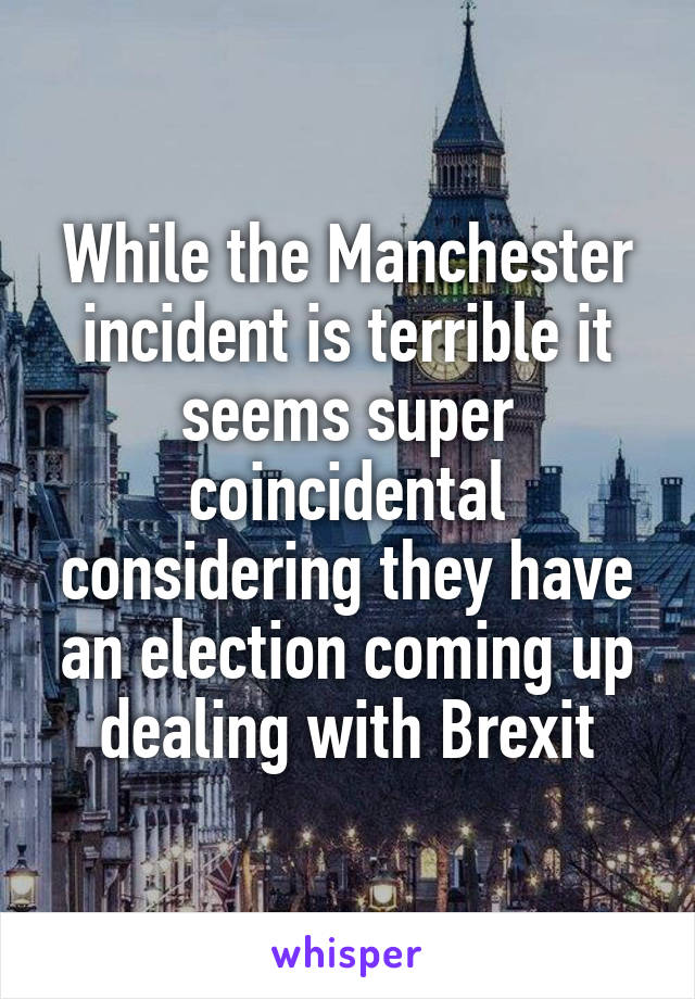 While the Manchester incident is terrible it seems super coincidental considering they have an election coming up dealing with Brexit