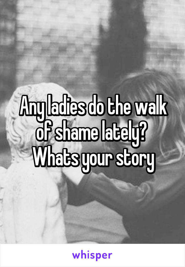 Any ladies do the walk of shame lately?  Whats your story