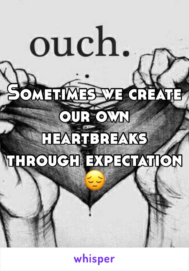 Sometimes we create our own heartbreaks through expectation 😔