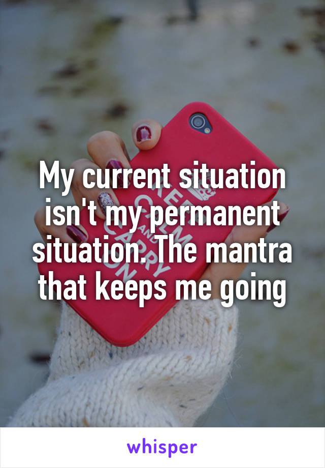 My current situation isn't my permanent situation. The mantra that keeps me going