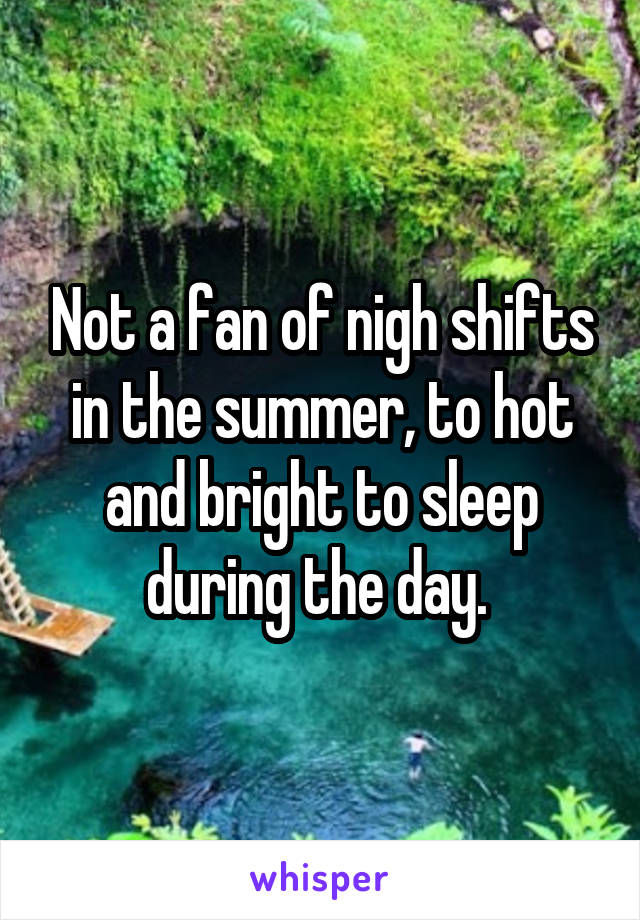 Not a fan of nigh shifts in the summer, to hot and bright to sleep during the day.
