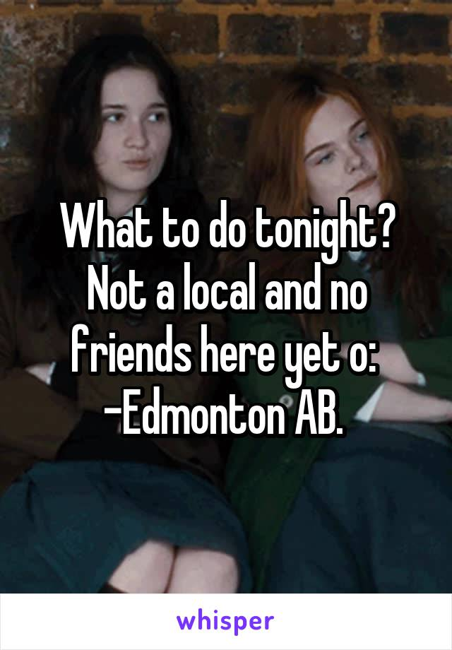 What to do tonight? Not a local and no friends here yet o:  -Edmonton AB.