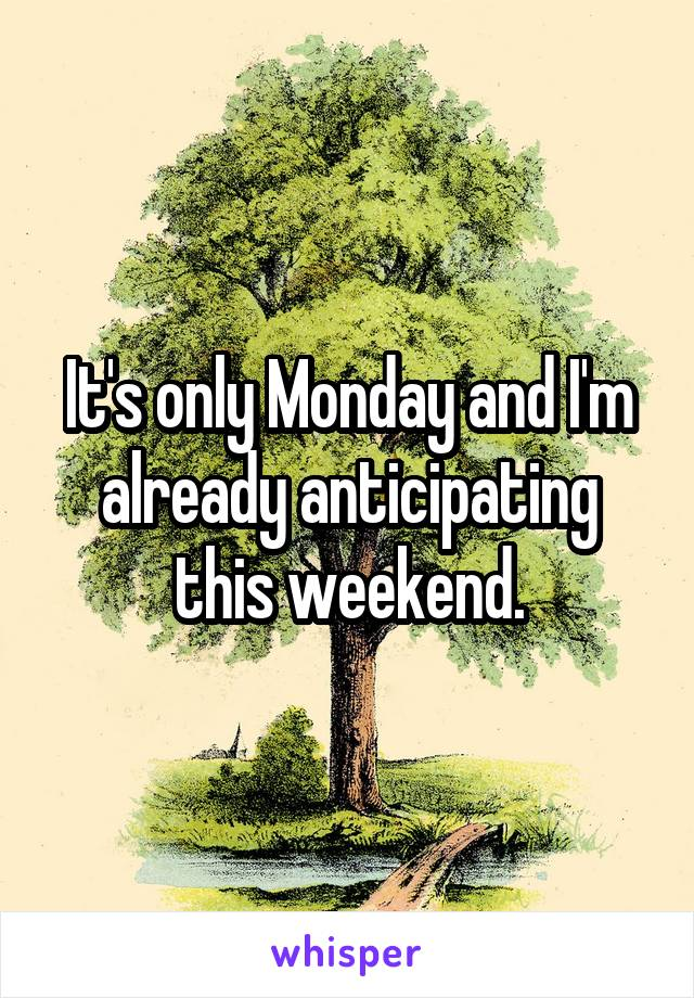 It's only Monday and I'm already anticipating this weekend.