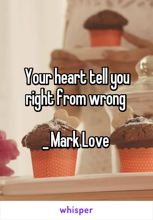 Your heart tell you right from wrong   _ Mark Love