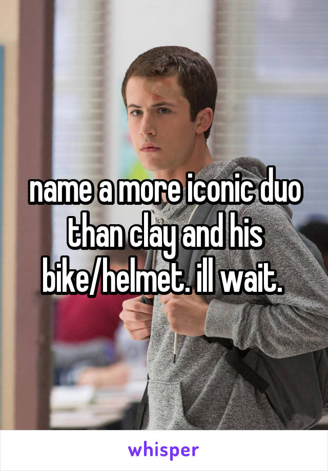 name a more iconic duo than clay and his bike/helmet. ill wait.