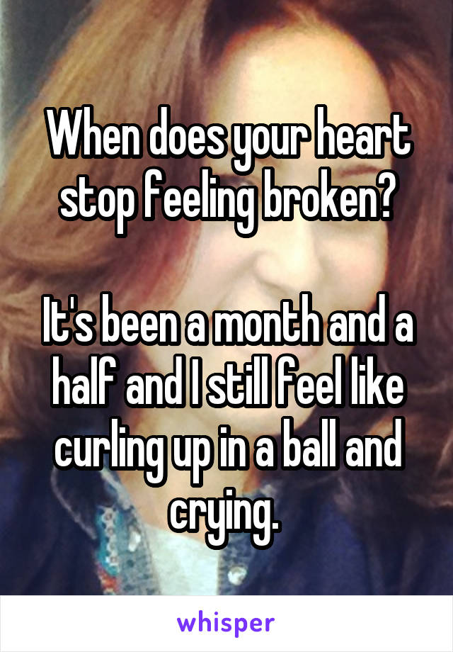 When does your heart stop feeling broken?  It's been a month and a half and I still feel like curling up in a ball and crying.