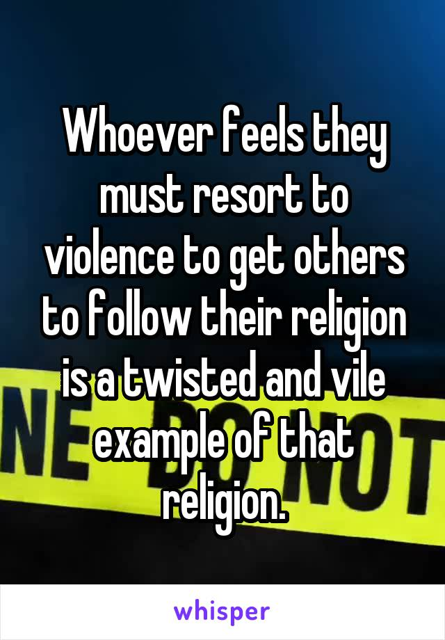 Whoever feels they must resort to violence to get others to follow their religion is a twisted and vile example of that religion.