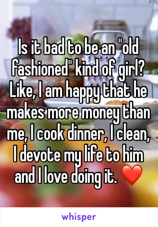 "Is it bad to be an ""old fashioned"" kind of girl? Like, I am happy that he makes more money than me, I cook dinner, I clean, I devote my life to him and I love doing it. ❤️"