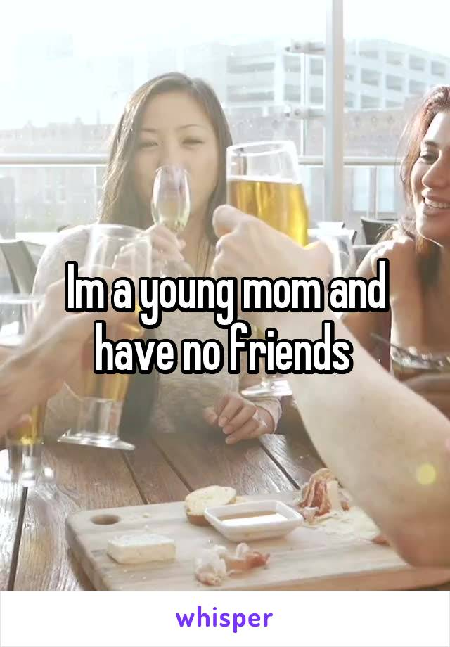 Im a young mom and have no friends