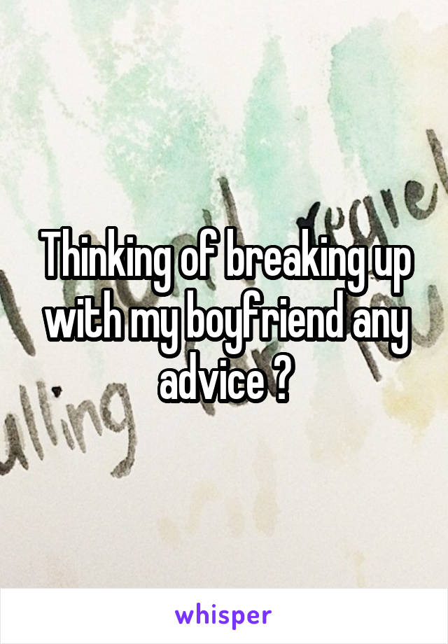 Thinking of breaking up with my boyfriend any advice ?