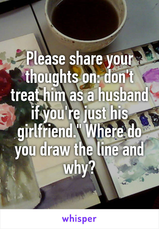 """Please share your thoughts on: don't treat him as a husband if you're just his girlfriend."""" Where do you draw the line and why?"""
