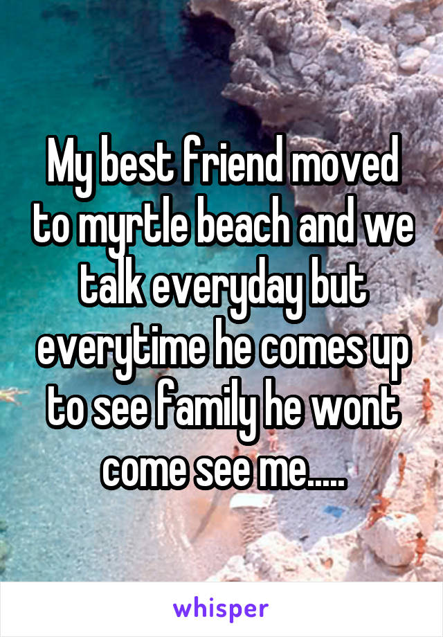 My best friend moved to myrtle beach and we talk everyday but everytime he comes up to see family he wont come see me.....