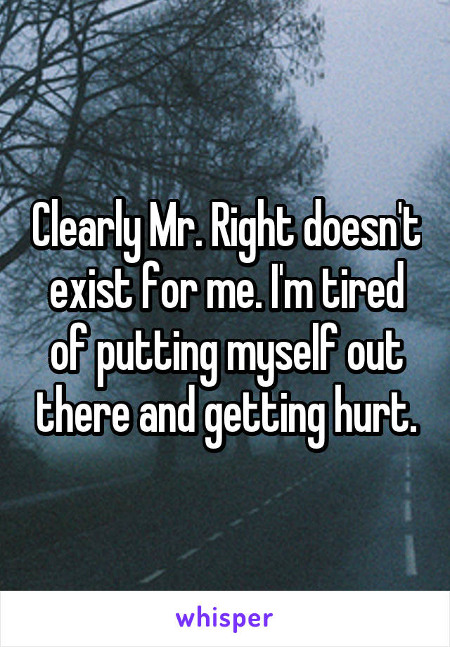 Clearly Mr. Right doesn't exist for me. I'm tired of putting myself out there and getting hurt.