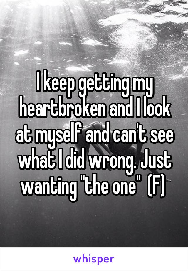 """I keep getting my heartbroken and I look at myself and can't see what I did wrong. Just wanting """"the one""""  (F)"""