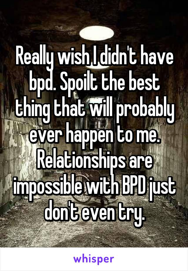 Really wish I didn't have bpd. Spoilt the best thing that will probably ever happen to me. Relationships are impossible with BPD just don't even try.