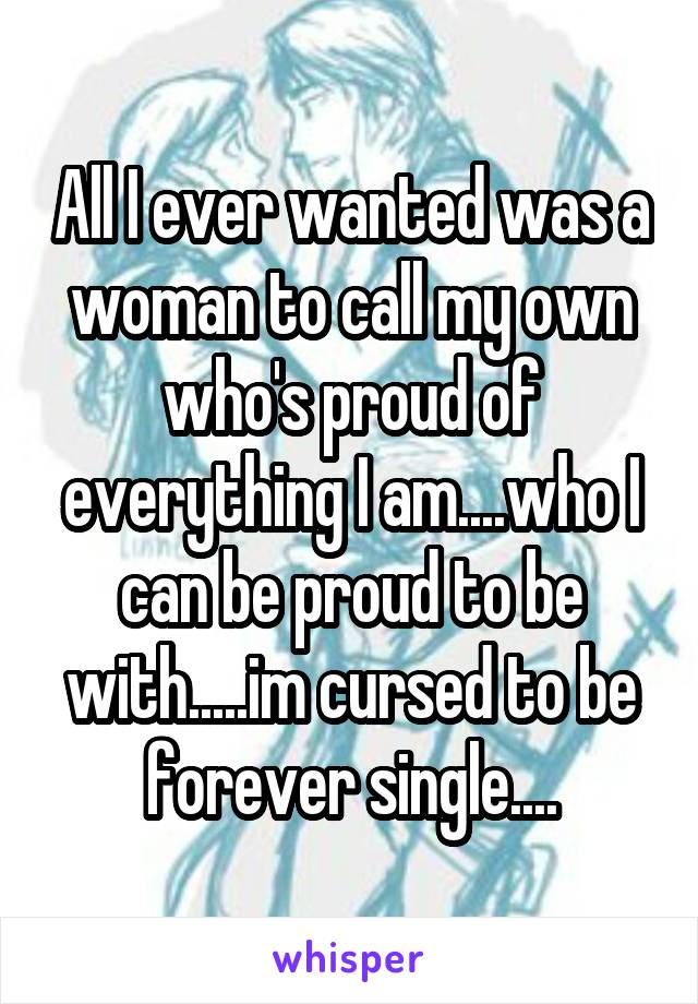 All I ever wanted was a woman to call my own who's proud of everything I am....who I can be proud to be with.....im cursed to be forever single....