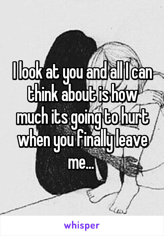 I look at you and all I can think about is how much its going to hurt when you finally leave me...