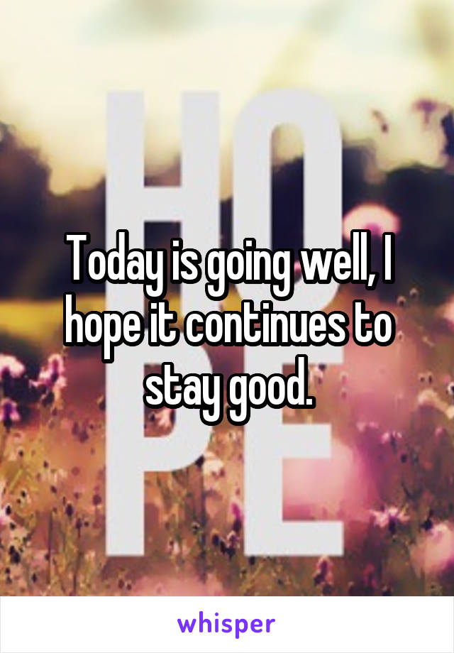 Today is going well, I hope it continues to stay good.