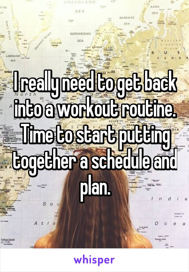 I really need to get back into a workout routine. Time to start putting together a schedule and plan.