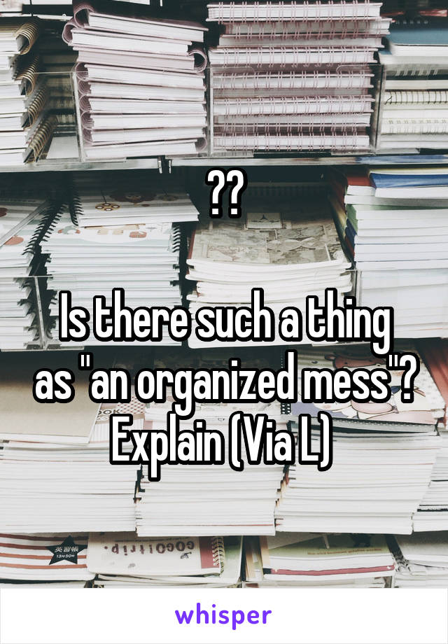 """??  Is there such a thing as """"an organized mess""""? Explain (Via L)"""