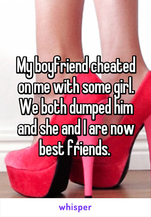 My boyfriend cheated on me with some girl. We both dumped him and she and I are now best friends.