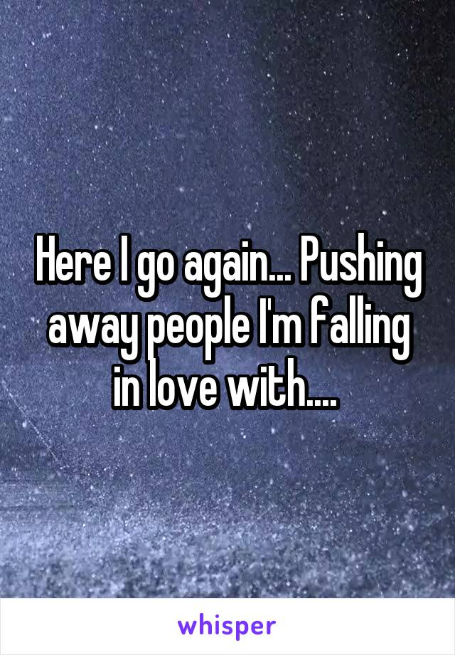 Here I go again... Pushing away people I'm falling in love with....