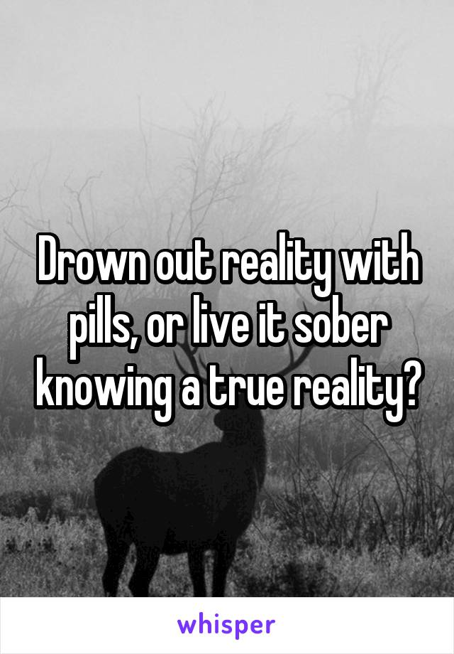Drown out reality with pills, or live it sober knowing a true reality?