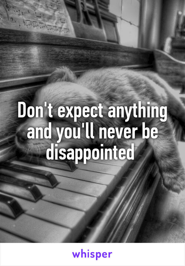 Don't expect anything and you'll never be disappointed