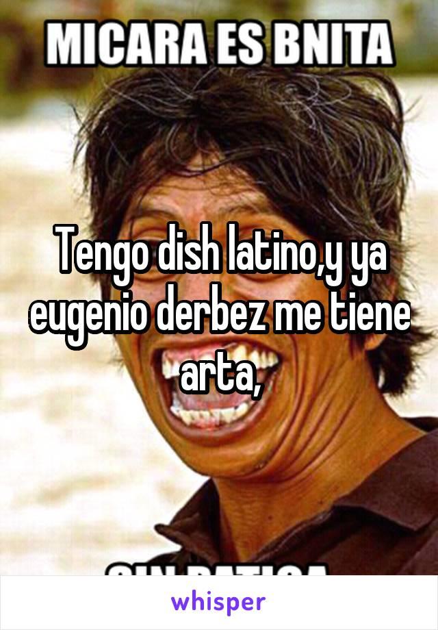 Tengo dish latino,y ya eugenio derbez me tiene arta,