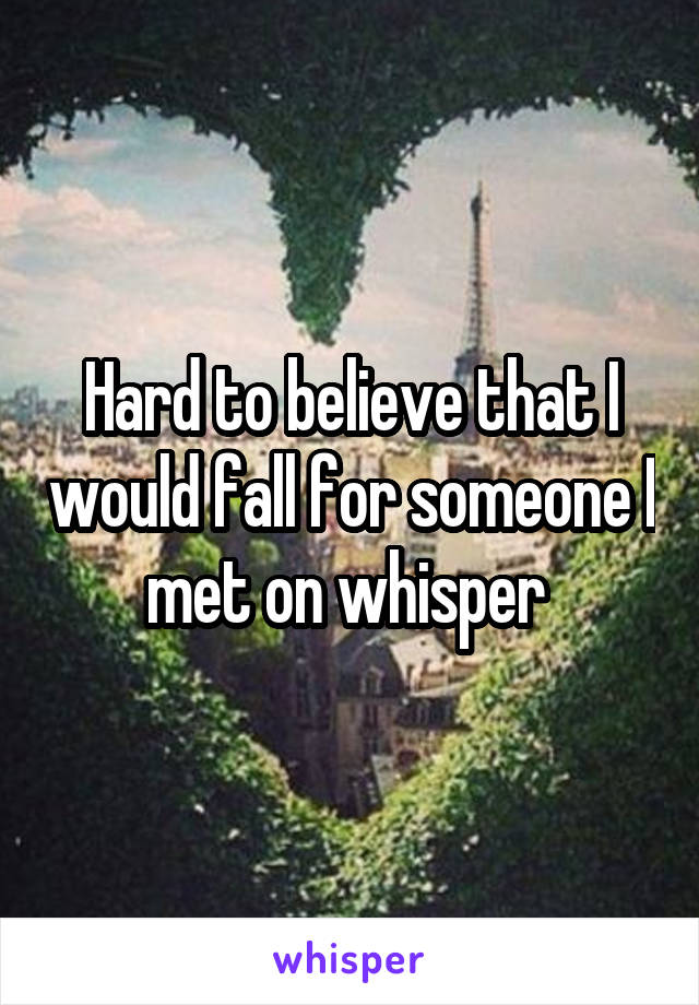 Hard to believe that I would fall for someone I met on whisper