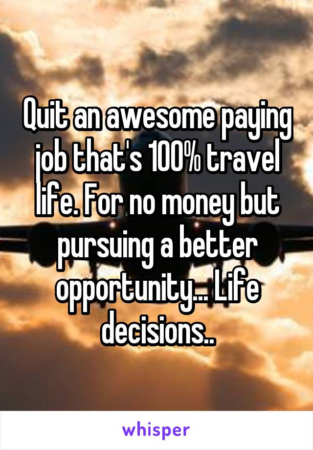 Quit an awesome paying job that's 100% travel life. For no money but pursuing a better opportunity... Life decisions..