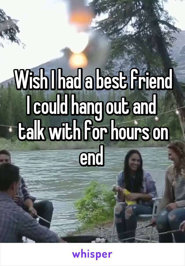 Wish I had a best friend I could hang out and  talk with for hours on end