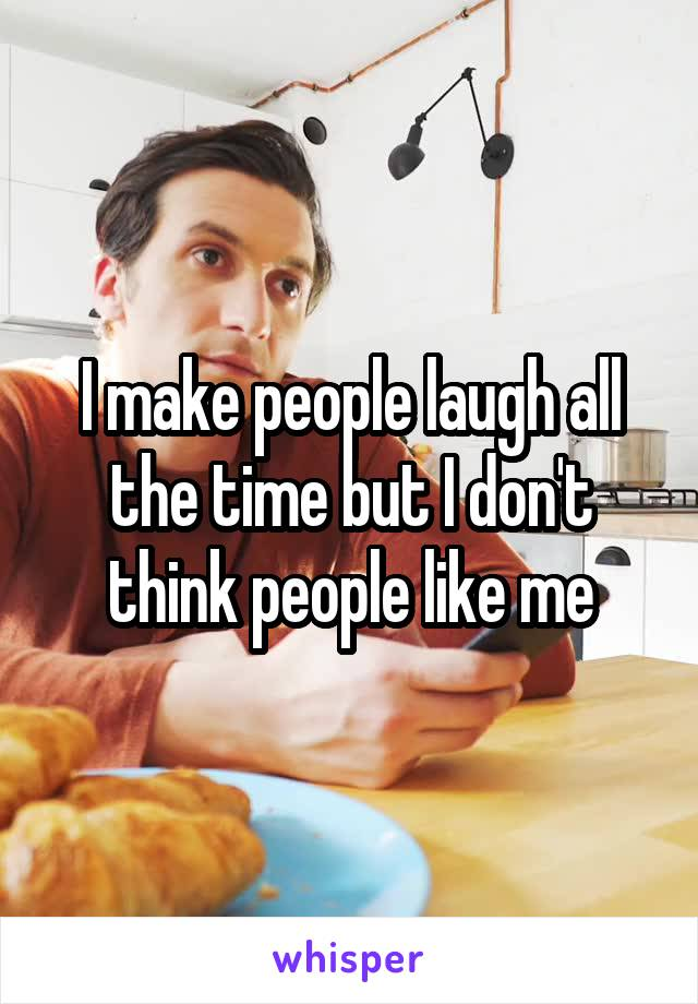 I make people laugh all the time but I don't think people like me