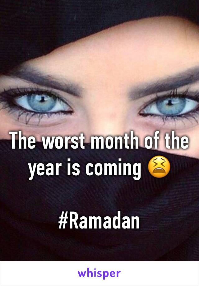 The worst month of the year is coming 😫  #Ramadan