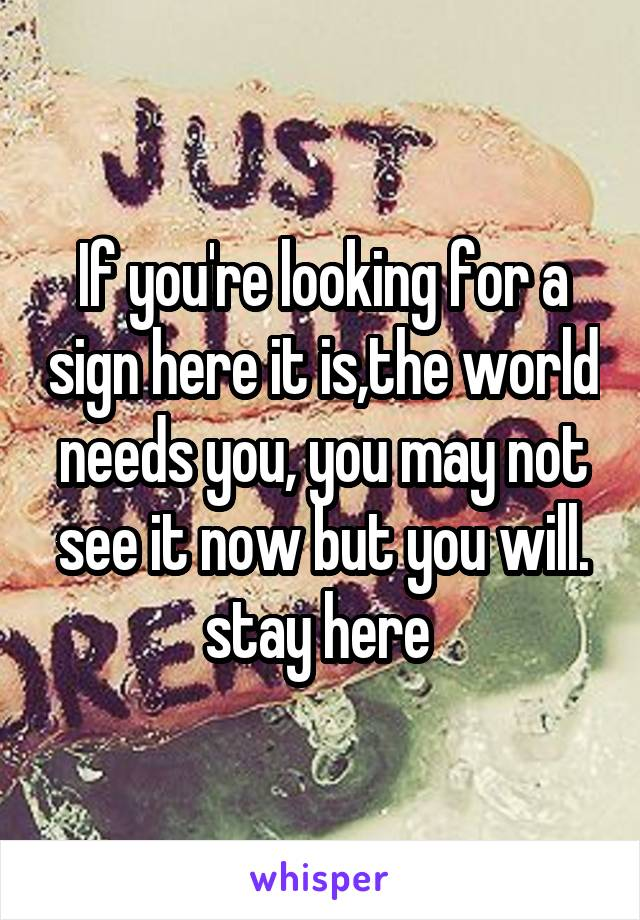 If you're looking for a sign here it is,the world needs you, you may not see it now but you will. stay here