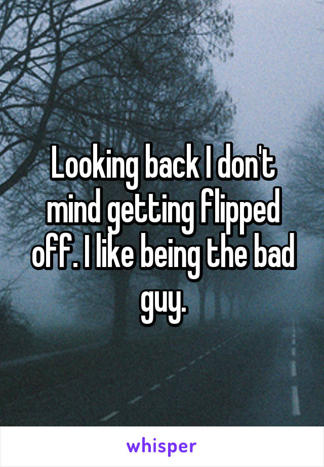 Looking back I don't mind getting flipped off. I like being the bad guy.