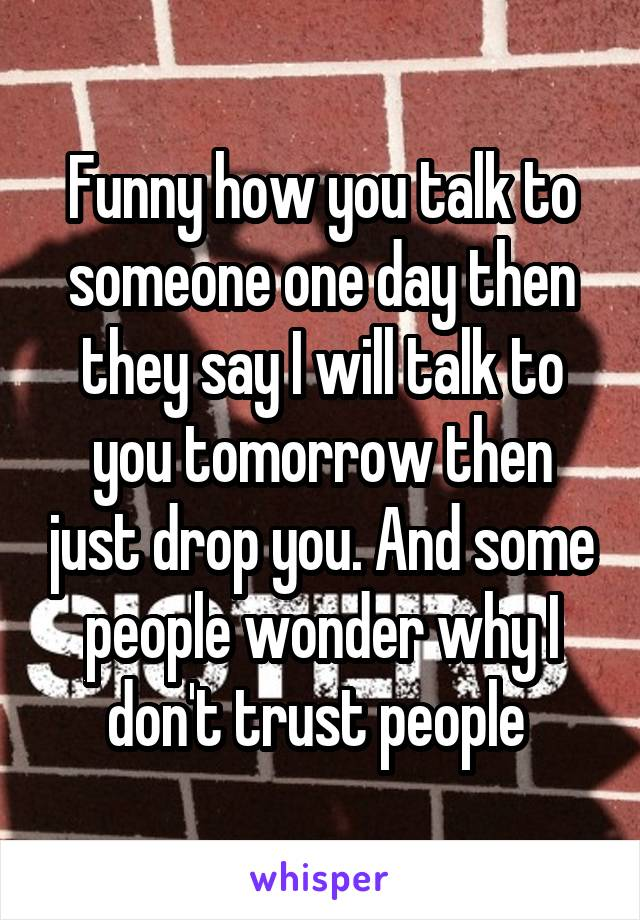 Funny how you talk to someone one day then they say I will talk to you tomorrow then just drop you. And some people wonder why I don't trust people