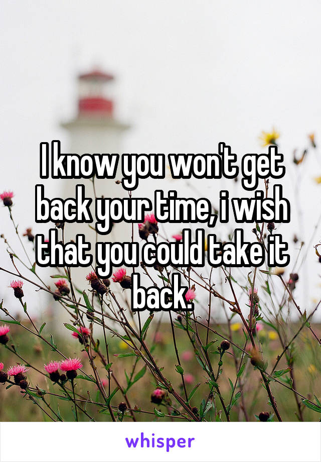 I know you won't get back your time, i wish that you could take it back.
