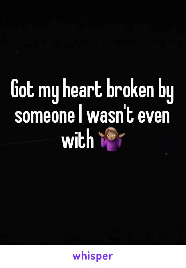 Got my heart broken by someone I wasn't even with 🤷🏽♀️