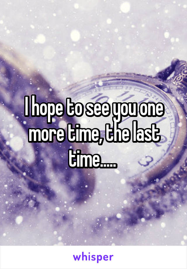 I hope to see you one more time, the last time.....