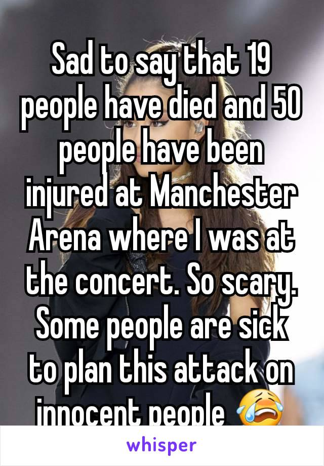 Sad to say that 19 people have died and 50 people have been injured at Manchester Arena where I was at the concert. So scary. Some people are sick to plan this attack on innocent people 😭