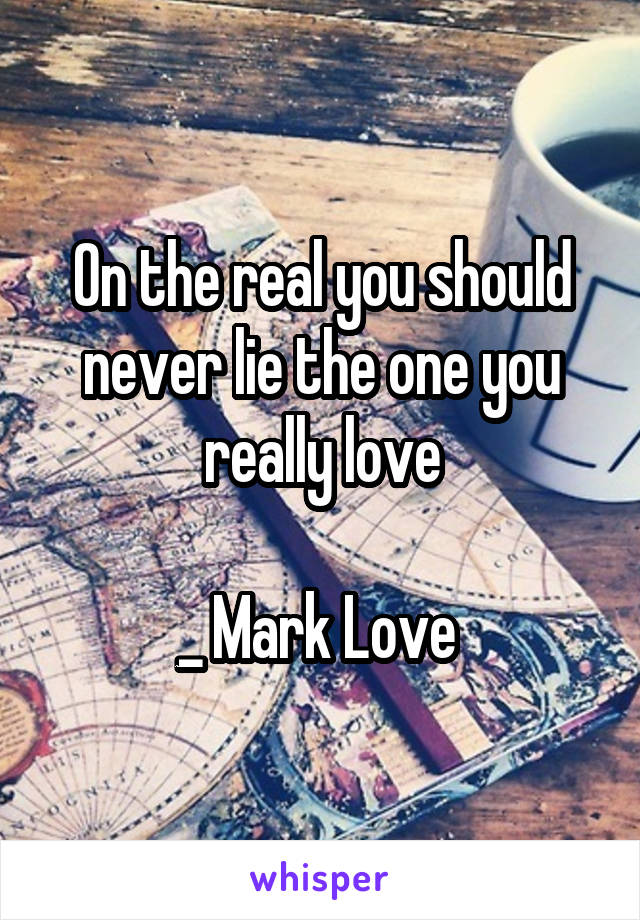 On the real you should never lie the one you really love  _ Mark Love