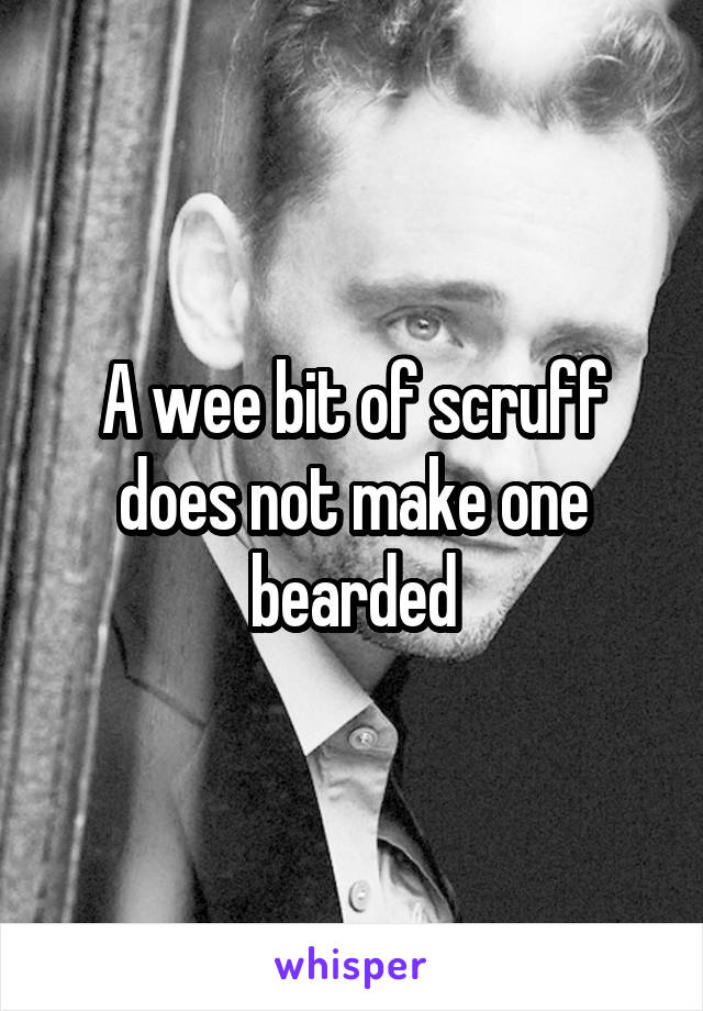 A wee bit of scruff does not make one bearded