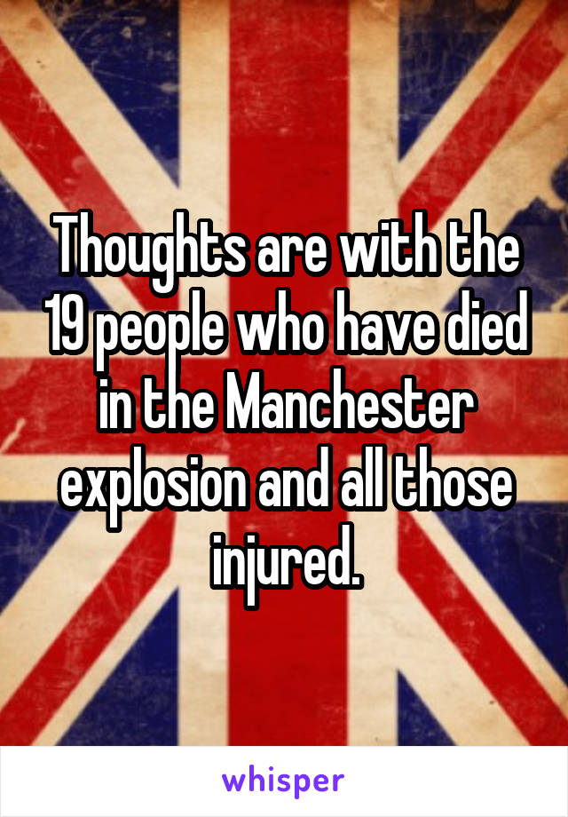 Thoughts are with the 19 people who have died in the Manchester explosion and all those injured.