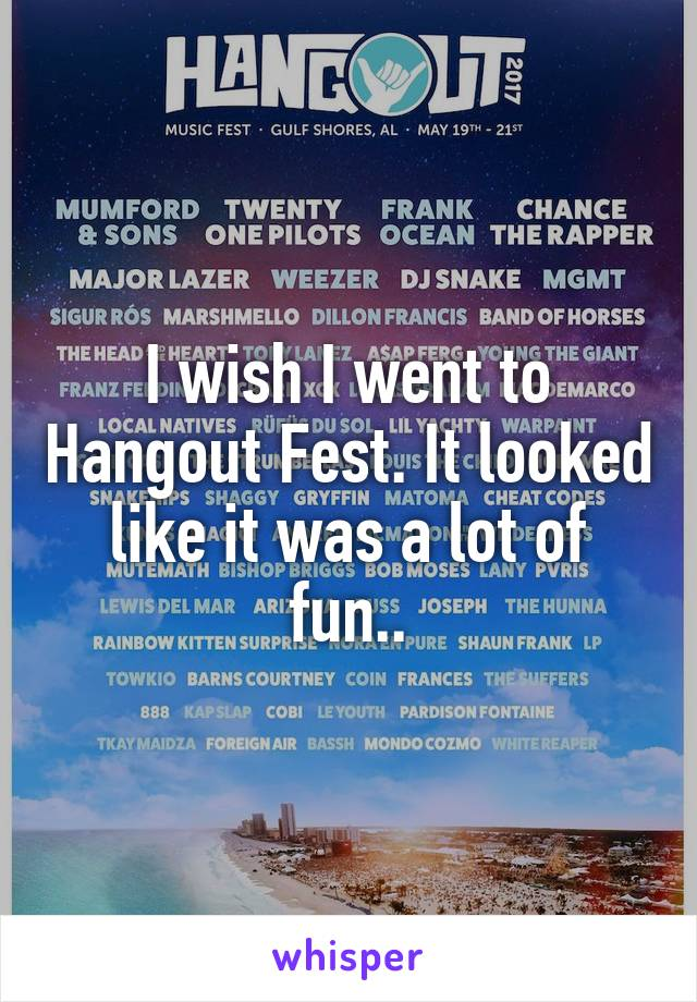 I wish I went to Hangout Fest. It looked like it was a lot of fun..