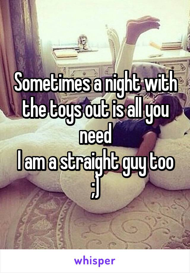 Sometimes a night with the toys out is all you need I am a straight guy too ;)