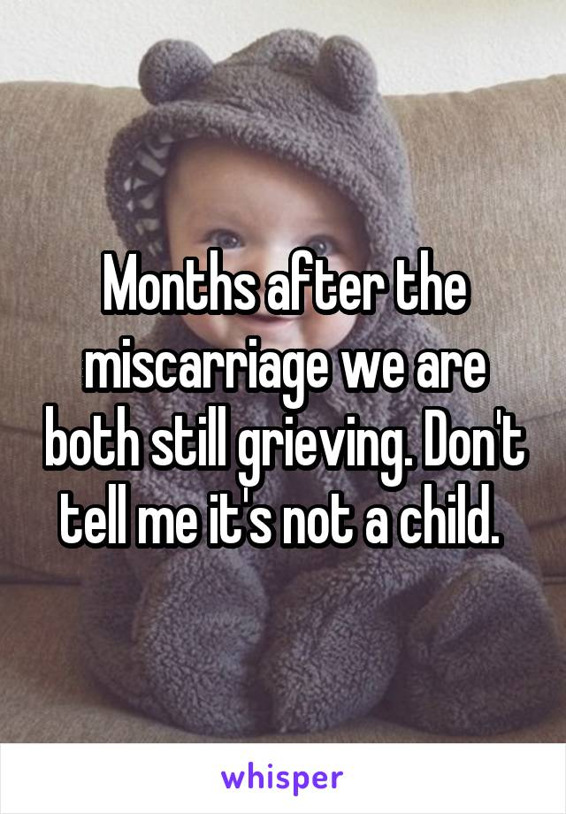 Months after the miscarriage we are both still grieving. Don't tell me it's not a child.