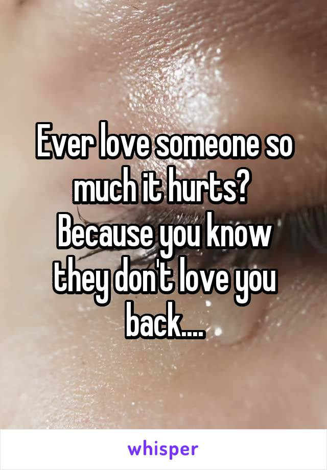 Ever love someone so much it hurts?  Because you know they don't love you back....