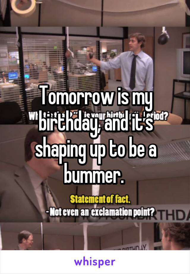 Tomorrow is my birthday, and it's shaping up to be a bummer.